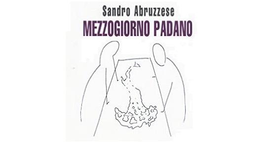 """Il """"Mezzogiorno padano"""" di Sandro Abruzzese e la ricerca continua di una Patria"""